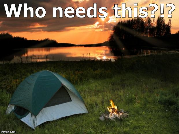 Camping...It's In Tents | Who needs this?!? | image tagged in campingit's in tents | made w/ Imgflip meme maker