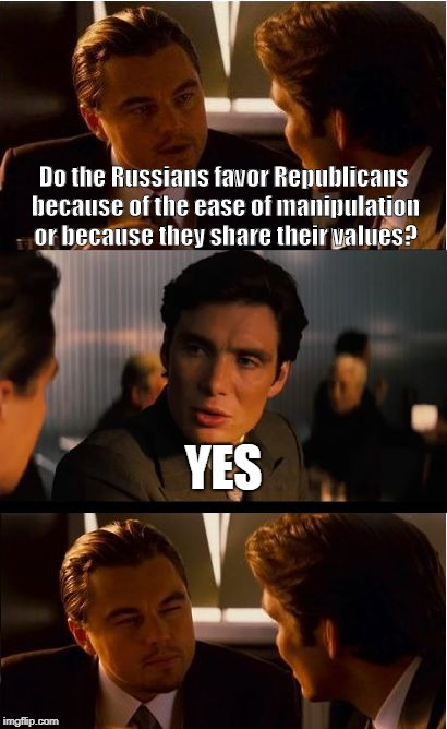 Inception Meme | Do the Russians favor Republicans because of the ease of manipulation or because they share their values? YES | image tagged in memes,inception | made w/ Imgflip meme maker
