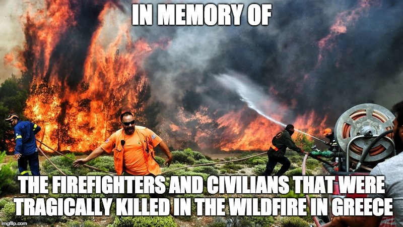 Greek Wildfire Memorial | IN MEMORY OF THE FIREFIGHTERS AND CIVILIANS THAT WERE TRAGICALLY KILLED IN THE WILDFIRE IN GREECE | image tagged in memory,in memory of,greek fires | made w/ Imgflip meme maker