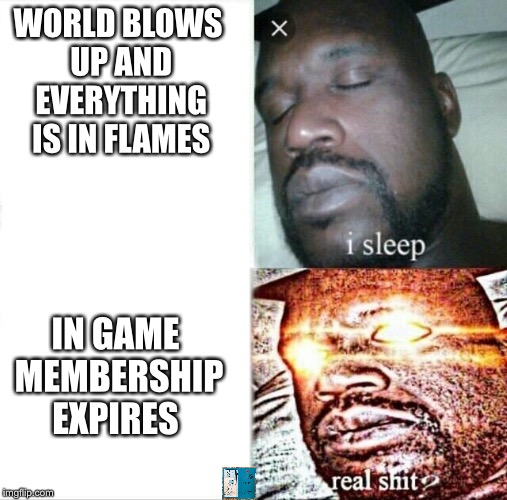 Sleeping Shaq Meme | WORLD BLOWS UP AND EVERYTHING IS IN FLAMES IN GAME MEMBERSHIP EXPIRES | image tagged in memes,sleeping shaq | made w/ Imgflip meme maker