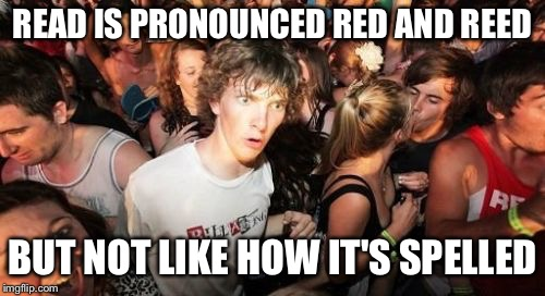 Sudden Clarity Clarence Meme | READ IS PRONOUNCED RED AND REED BUT NOT LIKE HOW IT'S SPELLED | image tagged in memes,sudden clarity clarence | made w/ Imgflip meme maker