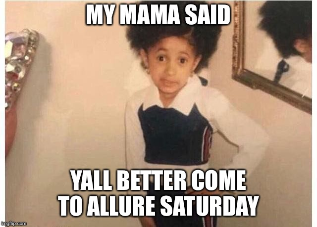 Young Cardi B Meme | MY MAMA SAID YALL BETTER COME TO ALLURE SATURDAY | image tagged in young cardi b | made w/ Imgflip meme maker
