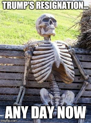 Waiting Skeleton Meme | TRUMP'S RESIGNATION... ANY DAY NOW | image tagged in memes,waiting skeleton | made w/ Imgflip meme maker