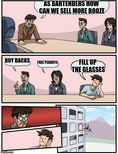 Boardroom Meeting Suggestion Meme | AS BARTENDERS HOW CAN WE SELL MORE BOOZE BUY BACKS FREE PEANUTS FILL UP THE GLASSES | image tagged in memes,boardroom meeting suggestion | made w/ Imgflip meme maker