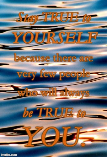 Stay True to Yourself | Stay TRUE to YOU. YOURSELF because there are very few people who will always be TRUE to | image tagged in stay true,true to yourself | made w/ Imgflip meme maker