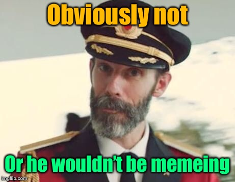 Captain Obvious | Obviously not Or he wouldn't be memeing | image tagged in captain obvious | made w/ Imgflip meme maker