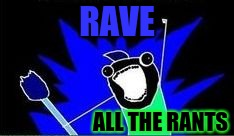 X All The Y - Blacklight | RAVE ALL THE RANTS | image tagged in x all the y - blacklight | made w/ Imgflip meme maker