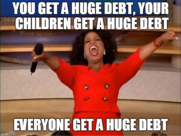 Oprah You Get A Meme | YOU GET A HUGE DEBT, YOUR CHILDREN GET A HUGE DEBT EVERYONE GET A HUGE DEBT | image tagged in memes,oprah you get a | made w/ Imgflip meme maker