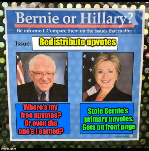 Bernie or Hillary? | Redistribute upvotes Stole Bernie's primary upvotes. Gets on front page Where's my free upvotes? Or even the one's I earned? | image tagged in bernie or hillary | made w/ Imgflip meme maker