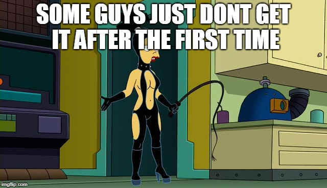 amy wong s&m | SOME GUYS JUST DONT GET IT AFTER THE FIRST TIME | image tagged in amy wong sm | made w/ Imgflip meme maker