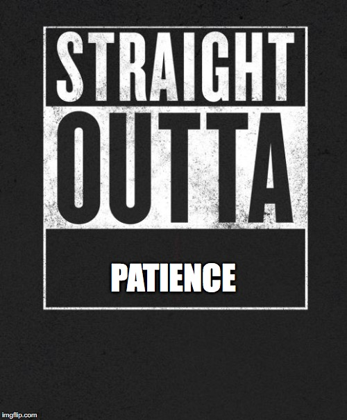 Straight Outta X blank template | PATIENCE | image tagged in straight outta x blank template | made w/ Imgflip meme maker