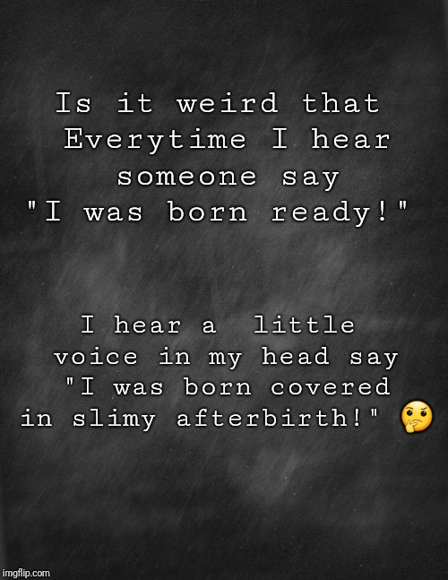 "black blank |  Is it weird that Everytime I hear someone say ""I was born ready!""; I hear a  little voice in my head say ""I was born covered in slimy afterbirth!"" 🤔 