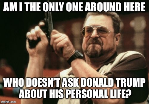 Am I The Only One Around Here Meme | AM I THE ONLY ONE AROUND HERE WHO DOESN'T ASK DONALD TRUMP ABOUT HIS PERSONAL LIFE? | image tagged in memes,am i the only one around here | made w/ Imgflip meme maker