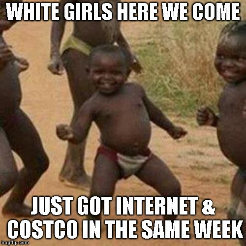 Third World Success Kid Meme | WHITE GIRLS HERE WE COME JUST GOT INTERNET & COSTCO IN THE SAME WEEK | image tagged in memes,third world success kid | made w/ Imgflip meme maker