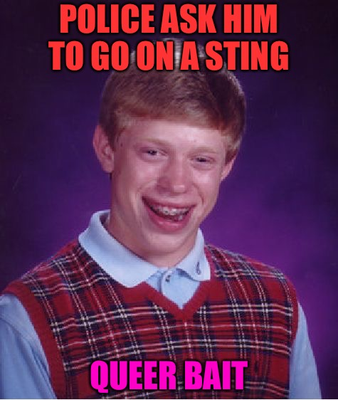 The Sting | POLICE ASK HIM TO GO ON A STING QUEER BAIT | image tagged in memes,bad luck brian,snitch,cucks,gay,college liberal | made w/ Imgflip meme maker