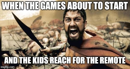 Not on my watch | WHEN THE GAMES ABOUT TO START AND THE KIDS REACH FOR THE REMOTE | image tagged in memes,sparta leonidas | made w/ Imgflip meme maker