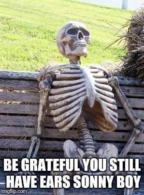 Waiting Skeleton Meme | BE GRATEFUL YOU STILL HAVE EARS SONNY BOY | image tagged in memes,waiting skeleton | made w/ Imgflip meme maker