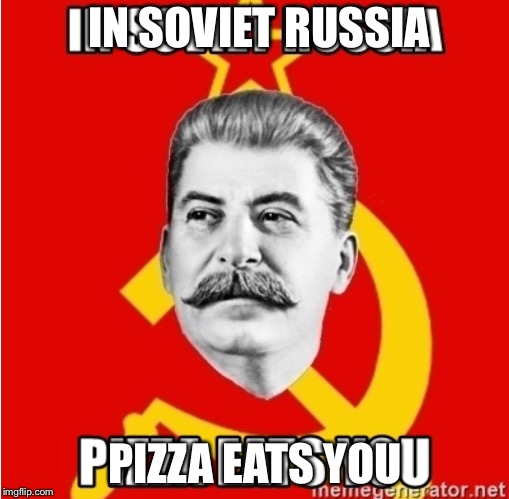 IN SOVIET RUSSIA PIZZA EATS YOU | made w/ Imgflip meme maker