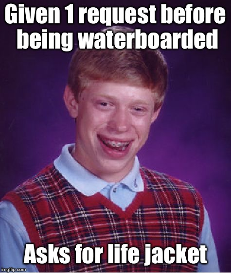 Bad Luck Brian Meme | Given 1 request before being waterboarded Asks for life jacket | image tagged in memes,bad luck brian | made w/ Imgflip meme maker