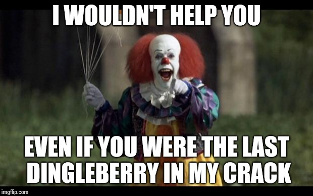 scary clown | I WOULDN'T HELP YOU EVEN IF YOU WERE THE LAST DINGLEBERRY IN MY CRACK | image tagged in scary clown | made w/ Imgflip meme maker
