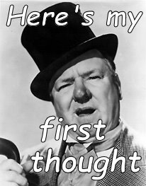 WC Fields | Here's my first  thought | image tagged in wc fields | made w/ Imgflip meme maker