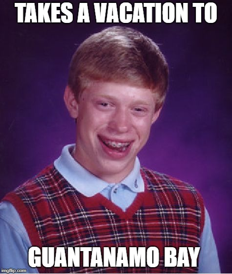 Bad Luck Brian Meme | TAKES A VACATION TO GUANTANAMO BAY | image tagged in memes,bad luck brian | made w/ Imgflip meme maker