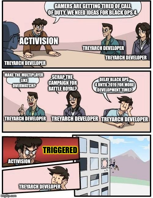 Boardroom Meeting Suggestion Meme | GAMERS ARE GETTING TIRED OF CALL OF DUTY. WE NEED IDEAS FOR BLACK OPS 4. MAKE THE MULTIPLAYER LIKE OVERWATCH? SCRAP THE CAMPAIGN FOR BATTLE  | image tagged in memes,boardroom meeting suggestion | made w/ Imgflip meme maker