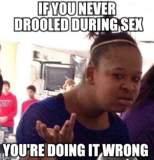 Black Girl Wat Meme | IF YOU NEVER DROOLED DURING SEX YOU'RE DOING IT WRONG | image tagged in memes,black girl wat | made w/ Imgflip meme maker