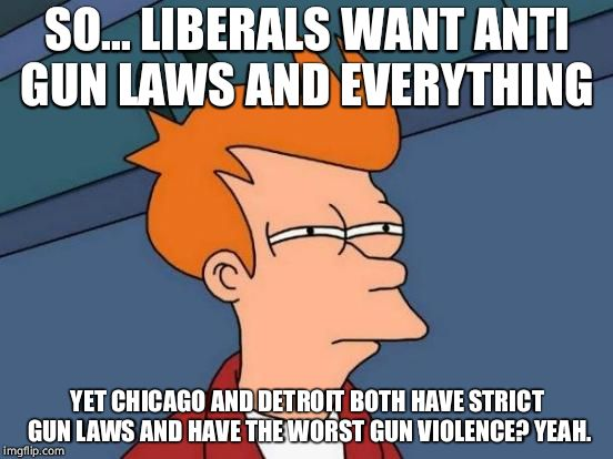 Futurama Fry Meme | SO... LIBERALS WANT ANTI GUN LAWS AND EVERYTHING YET CHICAGO AND DETROIT BOTH HAVE STRICT GUN LAWS AND HAVE THE WORST GUN VIOLENCE? YEAH. | image tagged in memes,futurama fry | made w/ Imgflip meme maker