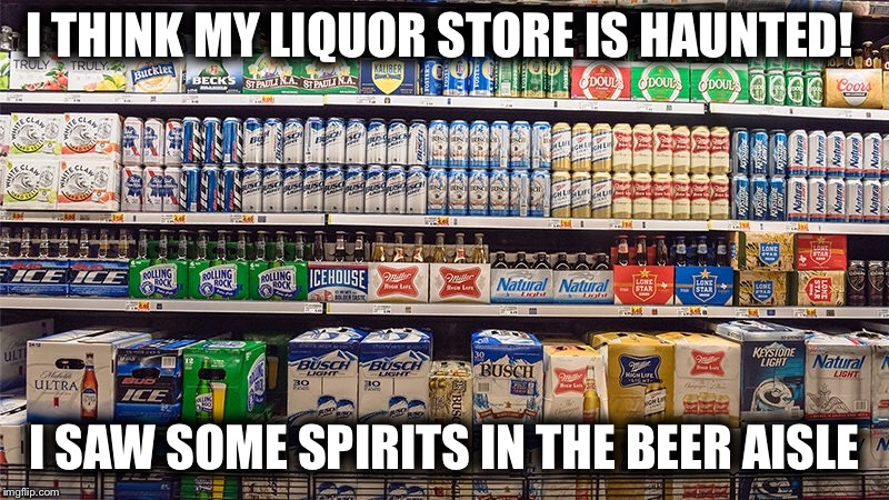BOOO!!!! My liquor store is Haunted!! | I THINK MY LIQUOR STORE IS HAUNTED! I SAW SOME SPIRITS IN THE BEER AISLE | image tagged in haunted | made w/ Imgflip meme maker