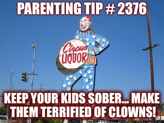 Are you an alcoholic?Are you afraid of clowns?Here's a new way to stay sober! | PARENTING TIP # 2376 KEEP YOUR KIDS SOBER... MAKE THEM TERRIFIED OF CLOWNS! | image tagged in clowns,alcohol | made w/ Imgflip meme maker