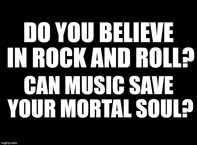 blank black | DO YOU BELIEVE IN ROCK AND ROLL? CAN MUSIC SAVE YOUR MORTAL SOUL? | image tagged in blank black | made w/ Imgflip meme maker
