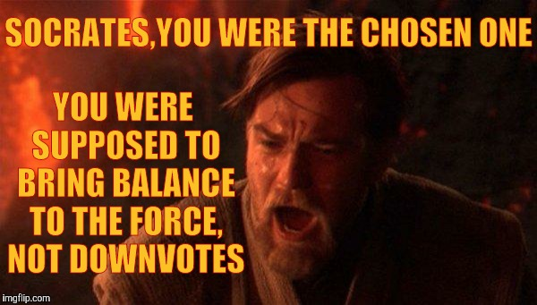 You Were The Chosen One (Star Wars) Meme | SOCRATES,YOU WERE THE CHOSEN ONE YOU WERE SUPPOSED TO BRING BALANCE TO THE FORCE, NOT DOWNVOTES | image tagged in memes,you were the chosen one star wars | made w/ Imgflip meme maker