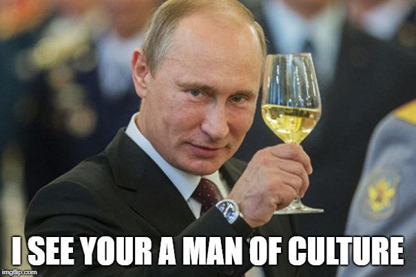 Putin Cheers | I SEE YOUR A MAN OF CULTURE | image tagged in putin cheers | made w/ Imgflip meme maker