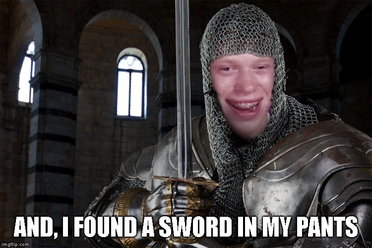Bad Luck Brian Knight | AND, I FOUND A SWORD IN MY PANTS | image tagged in bad luck brian knight | made w/ Imgflip meme maker