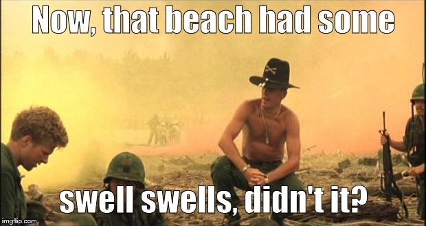 Apocalypse Now | Now, that beach had some swell swells, didn't it? | image tagged in apocalypse now | made w/ Imgflip meme maker