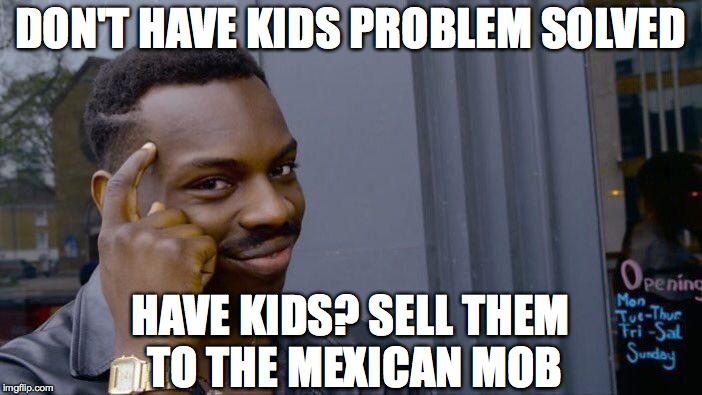 Roll Safe Think About It Meme | DON'T HAVE KIDS PROBLEM SOLVED HAVE KIDS? SELL THEM TO THE MEXICAN MOB | image tagged in memes,roll safe think about it | made w/ Imgflip meme maker