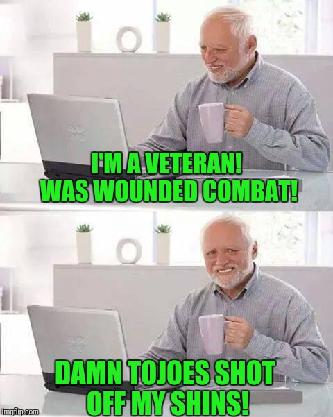 Hide the Pain Harold Meme | I'M A VETERAN! WAS WOUNDED COMBAT! DAMN TOJOES SHOT OFF MY SHINS! | image tagged in memes,hide the pain harold | made w/ Imgflip meme maker