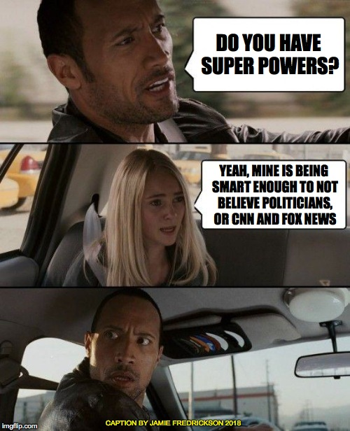 The Rock Driving Meme | DO YOU HAVE SUPER POWERS? YEAH, MINE IS BEING SMART ENOUGH TO NOT BELIEVE POLITICIANS, OR CNN AND FOX NEWS CAPTION BY JAMIE FREDRICKSON 2018 | image tagged in memes,the rock driving | made w/ Imgflip meme maker