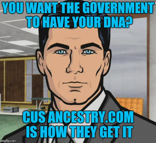 Archer | YOU WANT THE GOVERNMENT TO HAVE YOUR DNA? CUS ANCESTRY.COM IS HOW THEY GET IT | image tagged in memes,archer | made w/ Imgflip meme maker