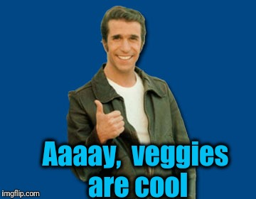 the Fonz | Aaaay,  veggies are cool | image tagged in the fonz | made w/ Imgflip meme maker