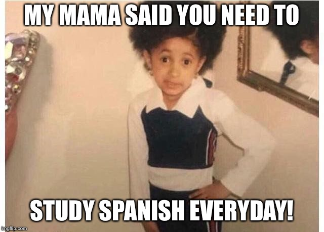 Young Cardi B Meme | MY MAMA SAID YOU NEED TO STUDY SPANISH EVERYDAY! | image tagged in young cardi b | made w/ Imgflip meme maker