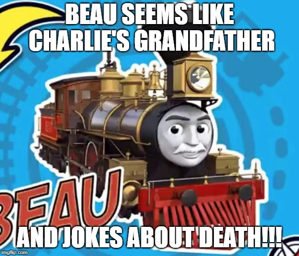 BEAU SEEMS LIKE CHARLIE'S GRANDFATHER AND JOKES ABOUT DEATH!!! | image tagged in train | made w/ Imgflip meme maker