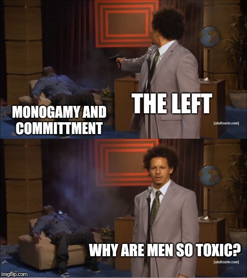 Who Killed Hannibal Meme | THE LEFT MONOGAMY AND COMMITTMENT WHY ARE MEN SO TOXIC? | image tagged in memes,who killed hannibal | made w/ Imgflip meme maker