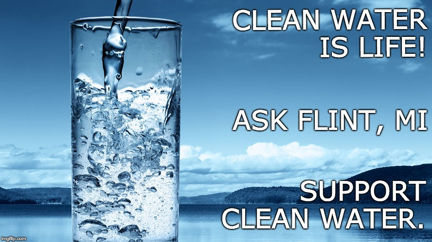 clean water = protect it | CLEAN WATER IS LIFE! SUPPORT  CLEAN WATER. ASK FLINT, MI | image tagged in trump attacks environment,trump vrs mother nature,trump vrs life,clean water,h2o,water is life | made w/ Imgflip meme maker