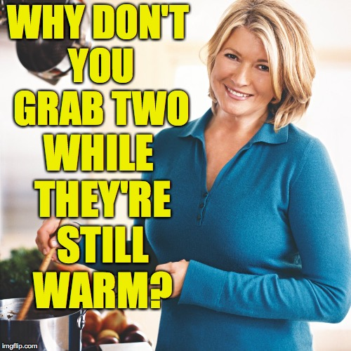 Martha Stewart Problems  | WHY DON'T YOU GRAB TWO WHILE THEY'RE STILL WARM? | image tagged in martha stewart problems | made w/ Imgflip meme maker