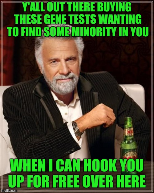 Don't Stay Thirsty My Friends  | Y'ALL OUT THERE BUYING THESE GENE TESTS WANTING TO FIND SOME MINORITY IN YOU WHEN I CAN HOOK YOU UP FOR FREE OVER HERE | image tagged in memes,the most interesting man in the world,gene testing,minorities | made w/ Imgflip meme maker