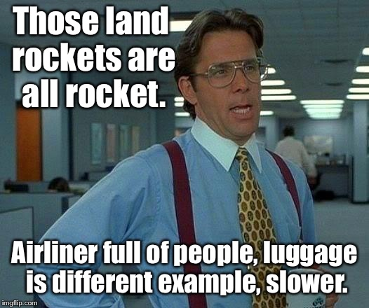 That Would Be Great Meme | Those land rockets are all rocket. Airliner full of people, luggage is different example, slower. | image tagged in memes,that would be great | made w/ Imgflip meme maker