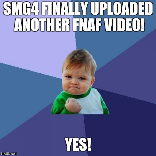 Haha. I made this a little late. Anyway, SMG4 is my favorite YouTuber. You should check him out! | SMG4 FINALLY UPLOADED ANOTHER FNAF VIDEO! YES! | image tagged in memes,success kid,smg4,fnaf,youtuber,super mario 64 | made w/ Imgflip meme maker
