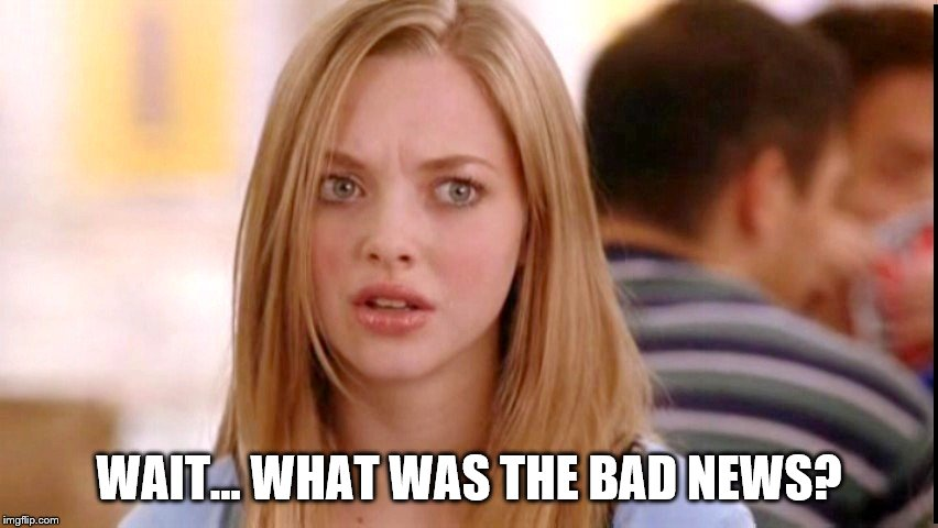 Dumb Blonde | WAIT... WHAT WAS THE BAD NEWS? | image tagged in dumb blonde | made w/ Imgflip meme maker